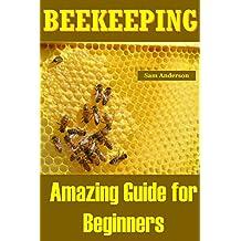 BEEKEEPING: Amazing Guide for Beginners(Beekeeping Basics,Beekeeping Guide,The essential beekeeping guide,Backyard Beekeeper,Building Beehives,Keeping ... bee keeping,bee keeping) (English Edition)