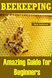 BEEKEEPING: Amazing Guide for Beginners(Beekeeping Basics,Beekeeping Guide,The essential beekeeping guide,Backyard Beekeeper,Building Beehives,Keeping Bees,Honey Bees,honey bee keeping,bee keeping)