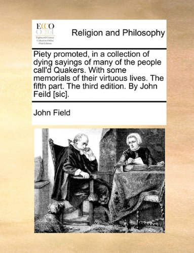 Piety promoted, in a collection of dying sayings of many of the people call'd Quakers. With some memorials of their virtuous lives. The fifth part. The third edition. By John Feild [sic].