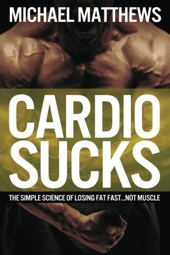 Cardio Sucks: The Simple Science of Losing Fat Fast...Not Muscle
