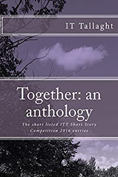 Together: an anthology: 10 Short listed stories from the IT Tallaght Short Story Competition, 2016: Volume 1 (IT Tallaght Short Story Competition Short List) by [Tallaght, IT]