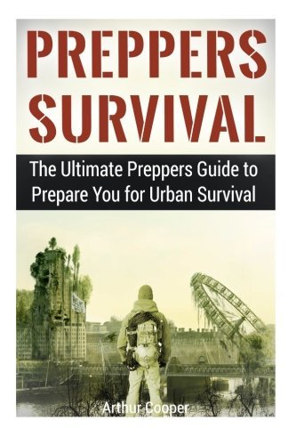 Preppers Survival: The Ultimate Preppers Guide to Prepare You for Urban Survival (Preppers Survival, preppers survival handbook, preppers survival pantry) by Arthur Cooper (2015-03-30)