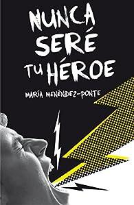 Nunca seré tú héroe par María Menéndez-Ponte