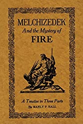 Melchizedek and the Mystery of Fire: A Treatise in Three Parts by Manly P. Hall (2014-04-23)