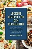 Leckere Rezepte für den Reiskocher: Insgesamt 50 leckere Gerichte / Von vegan und vegetarisch bis hin zu schmackhaften