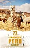 77 Gründe, nach Peru zu reisen: Von Machu Picchu, Ceviche und Bärenmenschen