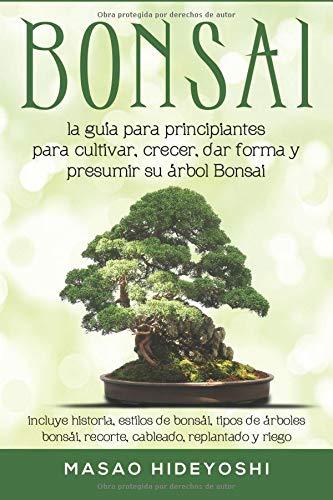 Bonsai: la guía para principiantes para cultivar, crecer, dar forma y presumir su árbol Bonsai: incluye historia, estilos de bonsái, tipos de árboles bonsái, recorte, cableado, replantado y riego por Masao Hideyoshi