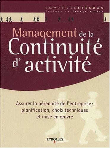 Management de la continuité d'activité : Assurer la pérennité de l'entreprise : planification, choix techniques et mise en oeuvre par Emmanuel Besluau