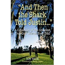 And Then the Shark Told Justin . . . : A Collection of the Greatest True Golf Stories Ever Told by Don Wade (2000-09-11)