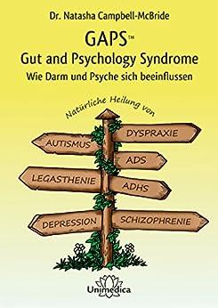 GAPS – Gut and Psychology Syndrome: Wie Darm und Psyche sich beeinflussen. Natürliche Heilung von Autismus, AD(H)S, Dyspraxie, Legasthenie, Depression und Schizophrenie