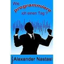 Wie programmiere ich einen Tag?: Positives selbst erschaffen (Alexanders Ratgeber - Aus der Praxis für die Praxis 1)