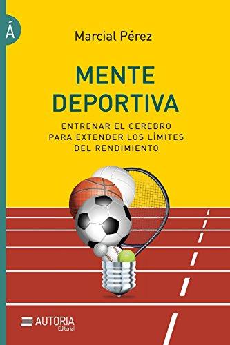 Mente Deportiva: Entrenar El Cerebro Para Extender Los Limites del Rendimiento por Marcial Perez
