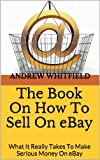 The Book On How To Sell On eBay: What It Really Takes To Make Serious Money On eBay (English Edition)