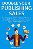 Double Your Publishing Sales in 2016: How to do proper keyword research and do simple little tweaks to make more money in your publishing business (English Edition)