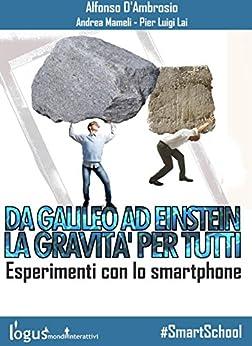 Da Galileo ad Einstein: la Gravità per tutti - Esperimenti con lo smartphone (#SmartSchool Vol. 1) di [Alfonso D'ambrosio, Andrea Mameli, Pier Luigi Lai]