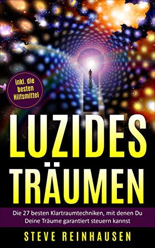 Luzides Träumen: Die 27 besten Klartraumtechniken, mit denen Du Deine Träume garantiert steuern kannst (inkl. die besten Hilfsmittel) (Luzides Träumen - Die Reihe)