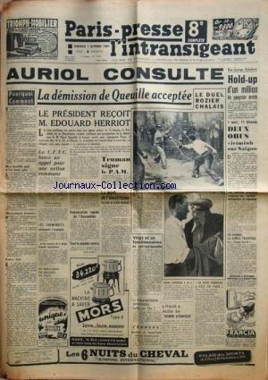PARIS PRESSE L'INTRANSIGEANT [No 1495] du 07/10/1949 - AURIOL CONSULTE / LA DEMISSION DE QUEUILLE ACCEPTEE - LE PRESIDENT RECOIT EDOUARD HERRIOT -TRUMAN SIGNE LE P.A.M. -LES CONFLITS SOCIAUX -15 PARACHUTISTES SOVIETIQUES FUSILLES PAR TITO -L'ITALIE AUSSI A SA BOMBE ATOMIQUE -LE JUGE VERDEAU A FAIT UN FAUX -LE DUEL ROZIER - CHALAIS -2 OBUS VIETMINH SUR SAIGON