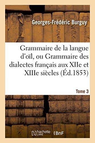 Grammaire de la langue d'oïl, ou Grammaire des dialectes français aux XIIe et XIIIe siècles Tome 3: : suivie d'un glossaire. par Georges-Frédéric Burguy