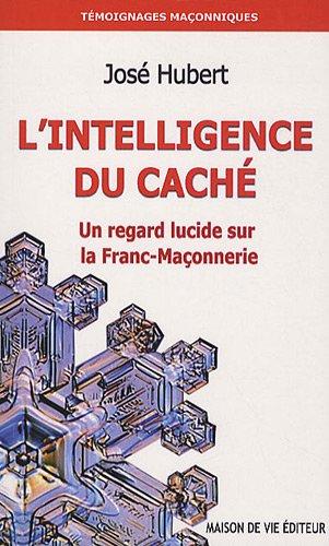 L'intelligence du caché : Un regard lucide sur la Franc-Maçonnerie par José Hubert