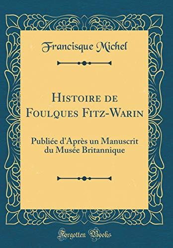 Histoire de Foulques Fitz-Warin: Publiée d'Après Un Manuscrit Du Musée Britannique (Classic Reprint) par Francisque Michel