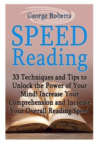 Speed Reading: 33 Techniques and Tips to Unlock the Power of Your Mind! Increase Your Comprehension and Increase Your Overall Reading Speed (speed ... speed reading software, speed reading course) by George Roberts (2015-05-15)