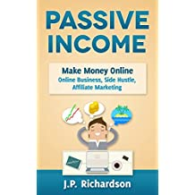 Passive Income: Make Money Online: Online Business, Side Hustle, Affiliate Marketing (Online Startup, Blogging, Self Publishing, Private Label, Amazon FBA, Dropshipping, Thrifting) (English Edition)