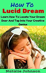 How to Lucid Dream: Learn to Locate Your Dream Door and Tap Into Your Creative Genius (Lucid Dreaming For Beginners, Lucid Dreaming Techniques) (English Edition)