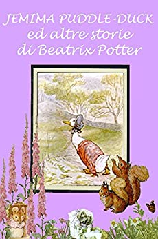 Jemima Puddle-Duck ed altre storie: Con illustrazioni originali (Le 24 storie di Beatrix Potter) di [Potter, Beatrix]