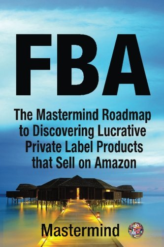 FbA: The Mastermind Roadmap to Discovering Lucrative Private Label Products that Sell on Amazon FBA: Volume 1 (Mastermind Roadmap to Selling on Amazon with FBA)