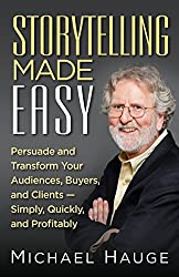 Storytelling Made Easy: Persuade and Transform Your Audiences, Buyers, and Clients - Simply, Quickly, and Profitably (English Edition)