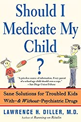 Should I Medicate My Child?: Sane Solutions for Troubled Kids With, and Without, Psychiatric Drugs