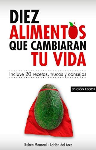 10 alimentos que cambiarán tu vida: Incluye 20 recetas por Rubén Monreal