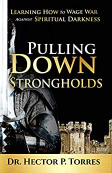 Pulling Down Strongholds: Learning How to Wage War Against Spiritual Darkness (English Edition) de [Torres, Hector]