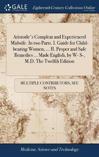 Aristotle's Compleat and Experienced Midwife. in Two Parts. I. Guide for Child-Bearing Women, ... II. Proper and Safe Remedies ... Made English, by W- S-, M.D. the Twelfth Edition (Bearing Guide)