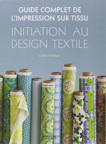 Guide complet de l'impression sur tissu. Initiation au design textile. de Laurie Wisbrun (16 fvrier 2012) Reli