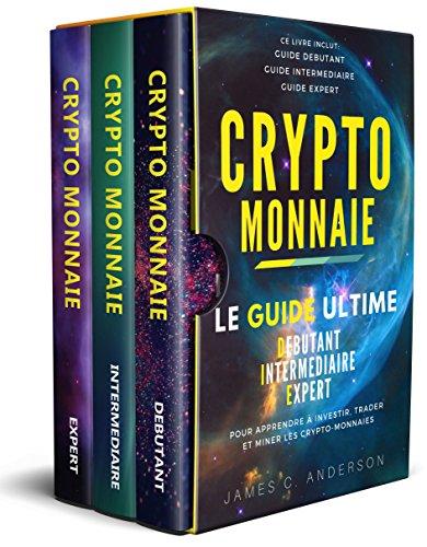 Crypto-monnaie: Le Guide Ultime Débutant, Intermédiaire et Expert pour Apprendre à Investir, Trader et Miner les Crypto-Monnaies par James C. Anderson