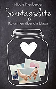 Sonntagsdate: Kolumnen über die Liebe von [Neuberger, Nicole]