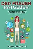 Der Frauen Ratgeber: Gesund leben und richtig abnehmen ohne Diät (Gewicht abnehmen ohne zu hungern)