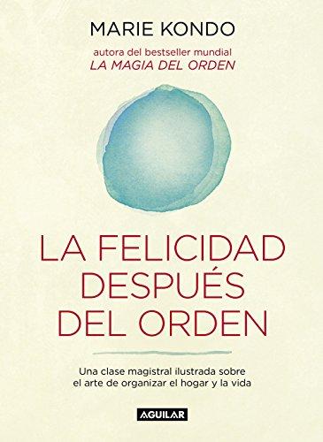 La felicidad después del orden (La magia del orden 2): Una clase magistral ilustrada sobre el arte de organizar el hogar y la vida por Marie Kondo