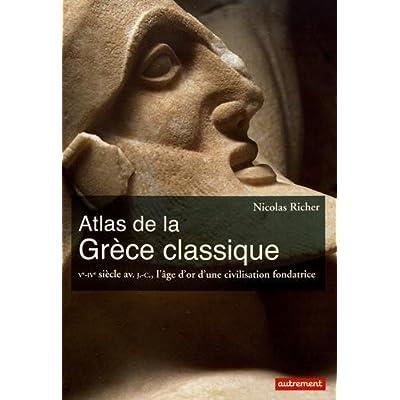 Atlas de la Grèce classique : Ve-IVe siècle avant J-C, l'âge d'or d'une civilisation fondatrice