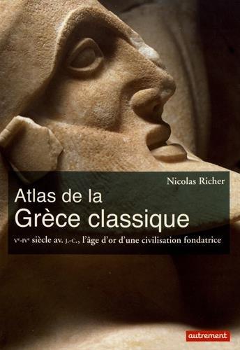 Atlas de la Grce classique : Ve-IVe sicle avant J-C, l'ge d'or d'une civilisation fondatrice