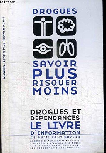 DROGUES - SAVOIR PLUS RISQUER MOINS - DROGUES ET DEPENDANCES - LE LIVRE D'INFORMATION, CE QU'IL FAUT SAVOIR - LE CANNABIS, LA COCAINE, L'ECTASY, L'HEROINE, L'ALCOOL, LE TABAC, LES CONDUITES DOPANTES, LES MEDICAMENTS PSYCHOACTIFS
