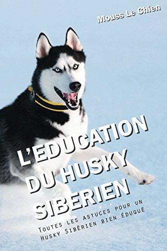 L'EDUCATION DU HUSKY SIBÉRIEN: Toutes les astuces pour un Husky Sibérien bien éduqué par Mouss Le Chien