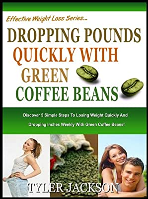 DROPPING POUNDS QUICKLY WITH GREEN COFFEE BEANS!: Discover The 5 Simple Steps To Losing Wieght Quickly And Dropping Inches Weekly With Green Coffee Beans! (The Effective Weight Loss Series Book 3)