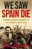 We Saw Spain Die: Foreign Correspondents in the Spanish Civil War - Paul Preston