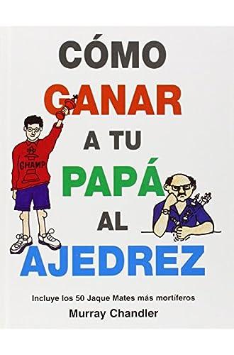 Como Ganar A Tu Papa Al Ajedrez: Incluye Los 50 Jaque Mates Mas Mortiferos