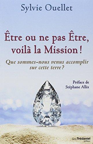 Etre ou ne pas être, voilà la mission ! : Que sommes-nous venus accomplir sur cette Terre ?