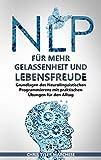 NLP für mehr Gelassenheit und Lebensfreude: Grundlagen des Neurolinguistischen Programmierens mit praktischen Übungen für den Alltag