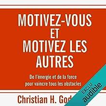 Motivez-vous et motivez les autres : De l'énergie et de la force pour vaincre tous les obstacles