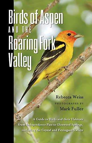 Birds of Aspen and the Roaring Fork Valley: A Guide to Birds and Their Habitats from Independence Pass to Glenwood Springs, Including the Crystal and Fryingpan Valleys -